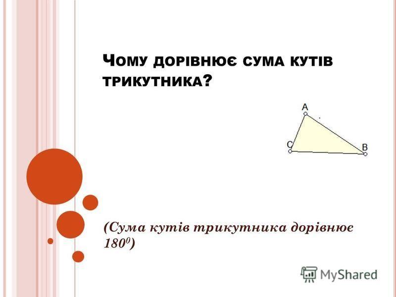 Ч ОМУ ДОРІВНЮЄ СУМА КУТІВ ТРИКУТНИКА ? (Сума кутів трикутника дорівнює 180 0 )