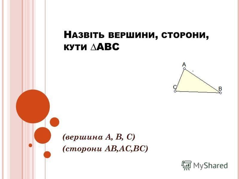 Н АЗВІТЬ ВЕРШИНИ, СТОРОНИ, КУТИ АВС (вершина А, В, С) (сторони АВ,АС,ВС)