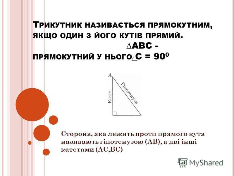 Т РИКУТНИК НАЗИВАЄТЬСЯ ПРЯМОКУТНИМ, ЯКЩО ОДИН З ЙОГО КУТІВ ПРЯМИЙ. АВС - ПРЯМОКУТНИЙ У НЬОГО С = 90 0 Сторона, яка лежить проти прямого кута називають гіпотенузою (АВ), а дві інші катетами (АС,ВС)