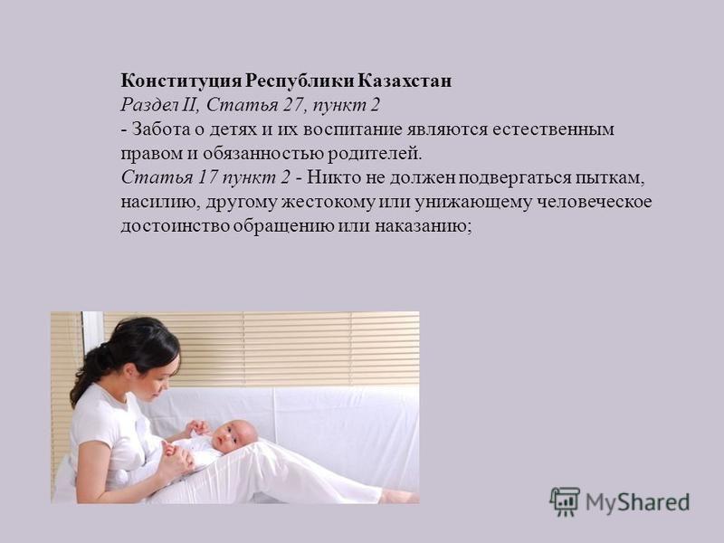 Конституция Республики Казахстан Раздел II, Статья 27, пункт 2 - Забота о детях и их воспитание являются естественным правом и обязанностью родителей. Статья 17 пункт 2 - Никто не должен подвергаться пыткам, насилию, другому жестокому или унижающему