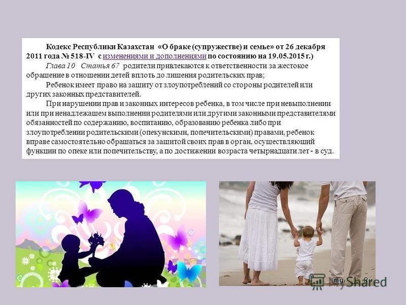 Кодекс Республики Казахстан « О браке (супружестве) и семье » от 26 декабря 2011 года 518-IV с изменениями и дополнениями по состоянию на 19.05.2015 г.) изменениями и дополнениями Глава 10 Статья 67 родители привлекаются к ответственности за жестокое