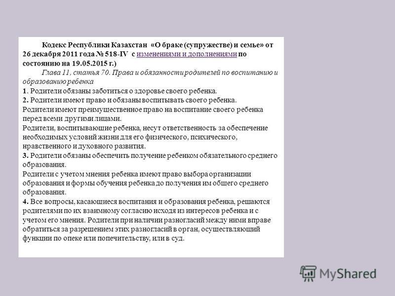 Кодекс Республики Казахстан « О браке (супружестве) и семье » от 26 декабря 2011 года 518-IV с изменениями и дополнениями по состоянию на 19.05.2015 г.) изменениями и дополнениями Глава 11, статья 70. Права и обязанности родителей по воспитанию и обр