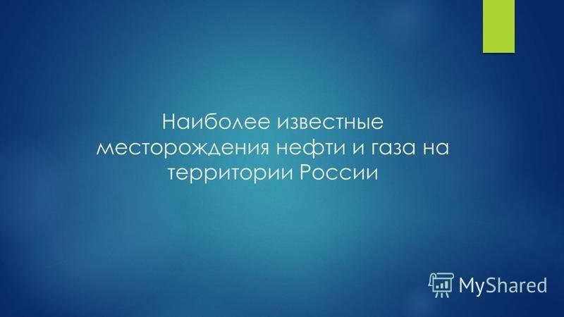 Наиболее известные месторождения нефти и газа на территории России