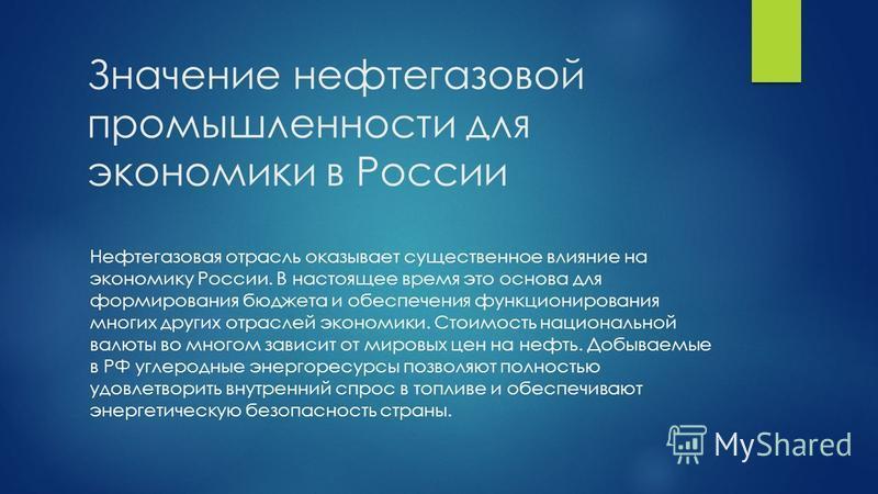 Значение нефтегазовой промышленности для экономики в России Нефтегазовая отрасль оказывает существенное влияние на экономику России. В настоящее время это основа для формирования бюджета и обеспечения функционирования многих других отраслей экономики