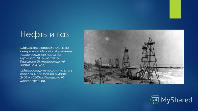 Нефть и газ Залежи газа сосредоточены на севере Азово-Кубанской равнины,в толще осадочных пород на глубине от 700 м до 5200 м. Разведано 50 месторождений,хватит на 30 лет. Месторождения нефти – на юге, в передовых погибах. На глубине 2400 м – 2800 м.