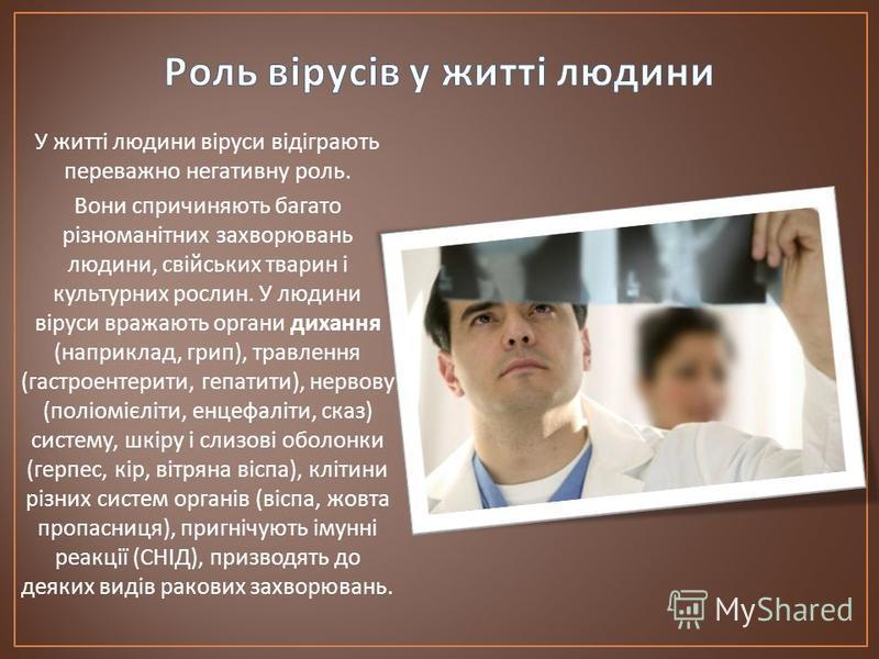 У житті людини віруси відіграють переважно негативну роль. Вони спричиняють багато різноманітних захворювань людини, свійських тварин і культурних рослин. У людини віруси вражають органи дихання ( наприклад, грип ), травлення ( гастроентерити, гепати