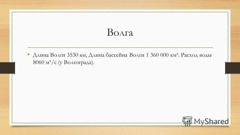 Волга Длина Волги 3530 км, Длина бассейна Волги 1 360 000 км². Расход воды 8060 м³/с (у Волгограда).