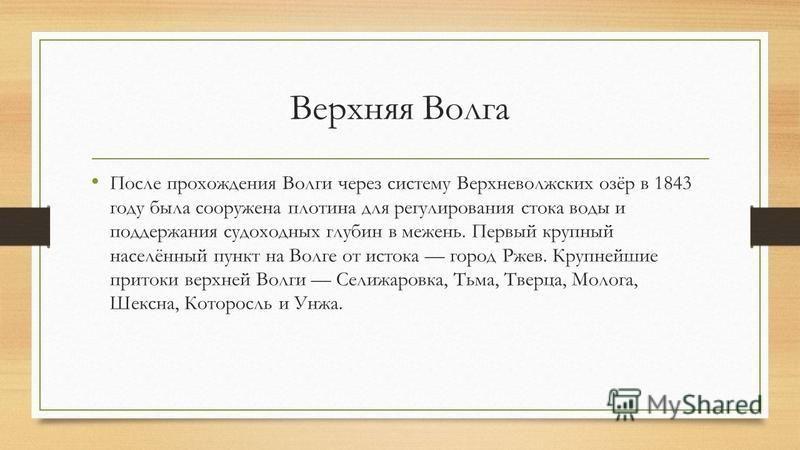 Верхняя Волга После прохождения Волги через систему Верхневолжских озёр в 1843 году была сооружена плотина для регулирования стока воды и поддержания судоходных глубин в межень. Первый крупный населённый пункт на Волге от истока город Ржев. Крупнейши