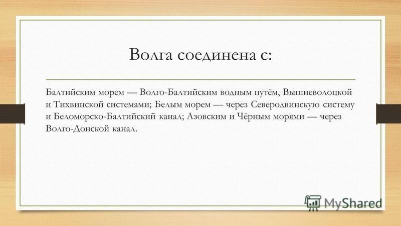 Волга соединена с: Балтийским морем Волго-Балтийским водным путём, Вышневолоцкой и Тихвинской системами; Белым морем через Северодвинскую систему и Беломорско-Балтийский канал; Азовским и Чёрным морями через Волго-Донской канал.