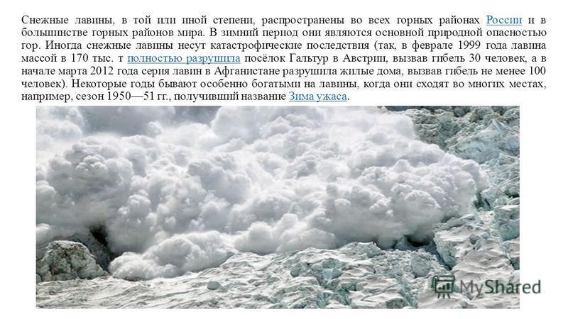 Снежные лавины, в той или иной степени, распространены во всех горных районах России и в большинстве горных районов мира. В зимний период они являются основной природной опасностью гор. Иногда снежные лавины несут катастрофические последствия (так, в