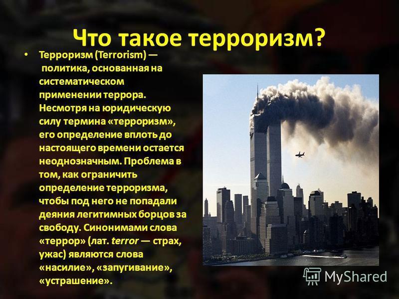 Что такое терроризм? Терроризм (Terrorism) политика, основанная на систематическом применении террора. Несмотря на юридическую силу термина «терроризм», его определение вплоть до настоящего времени остается неоднозначным. Проблема в том, как ограничи