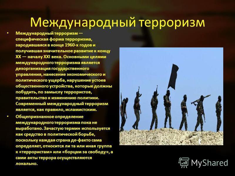Международный терроризм Международный терроризм специфическая форма терроризма, зародившаяся в конце 1960-х годов и получившая значительное развитие к концу XX началу XXI века. Основными целями международного терроризма является дезорганизация госуда