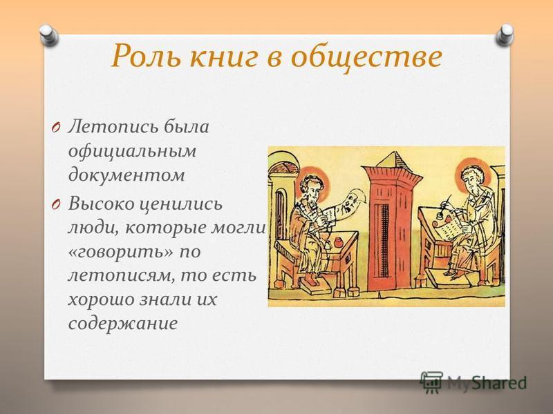 Роль книг в обществе O Летопись была официальным документом O Высоко ценились люди, которые могли «говорить» по летописям, то есть хорошо знали их содержание