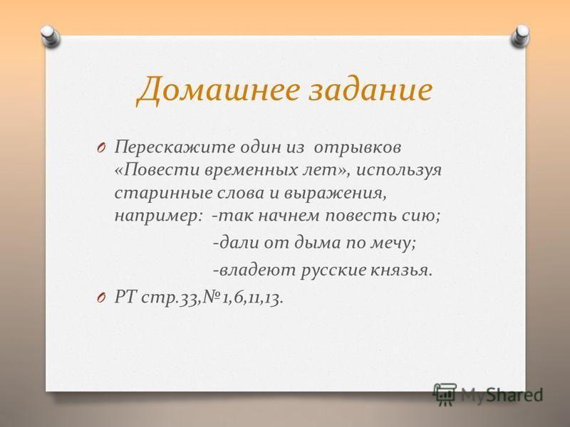 Домашнее задание O Перескажите один из отрывков «Повести временных лет», используя старинные слова и выражения, например: -так начнем повесть сию; -дали от дыма по мечу; -владеют русские князья. O РТ стр.33, 1,6,11,13.