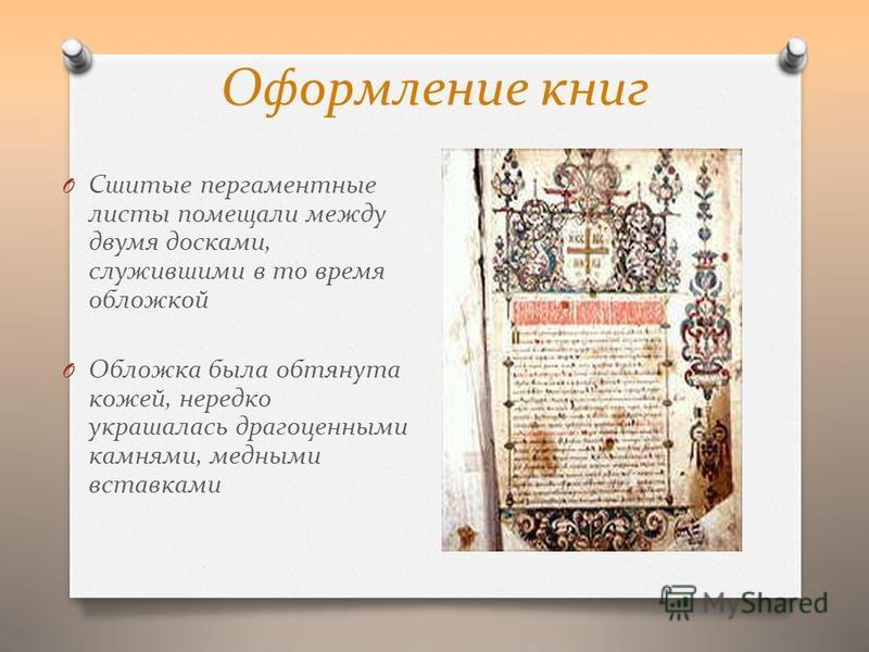 Оформление книг O Сшитые пергаментные листы помещали между двумя досками, служившими в то время обложкой O Обложка была обтянута кожей, нередко украшалась драгоценными камнями, медными вставками