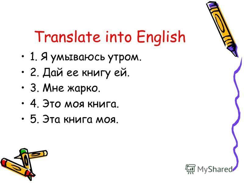 Translate into English 1. Я умываюсь утром. 2. Дай ее книгу ей. 3. Мне жарко. 4. Это моя книга. 5. Эта книга моя.