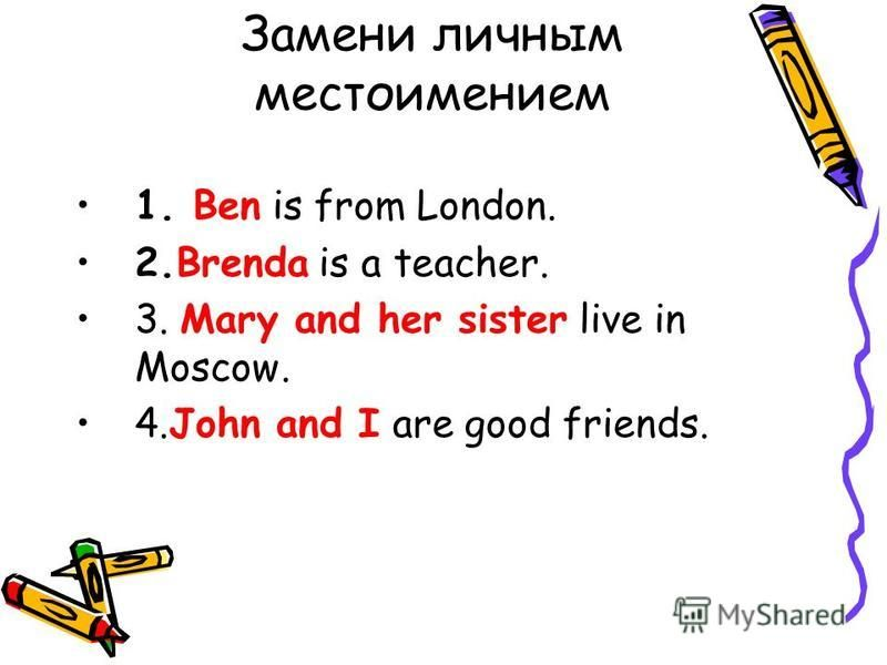 Замени личноым местоимением 1. Ben is from London. 2. Brenda is a teacher. 3. Mary and her sister live in Moscow. 4. John and I are good friends.