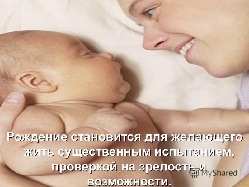 Рождение становится для желающего жить существенным испытанием, проверкой на зрелость и возможности.