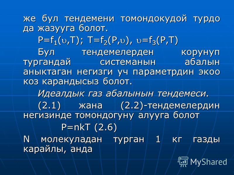 же бул тендемени томандокудой тур до да жазууга болот. P=f 1 (,T); T=f 2 (P,), =f 3 (P,T) Бул тендемелерден корунуп тургпандй системанны балын анныктаган негизги уч параметрдин эко коз карандысыз болот. Идеалдык газ балынын тендемеси. (2.1) жана (2.2