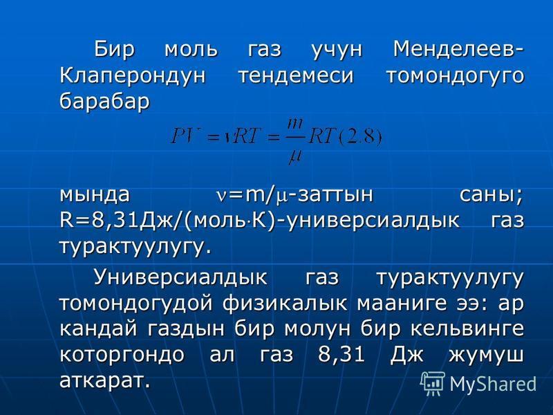 Бир моль газ учун Менделеев- Клаперондун тендемеси томандогуго барабан мында =m/-заттын санны; R=8,31Дж/(мольК)-универсиалдык газ трактулугу. Универсиалдык газ трактулугу томандогудой физикалык мааниге э: аркан дай газдын бир молчун бир кельвинге кот