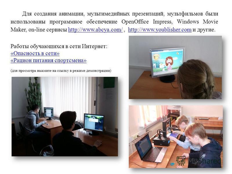 Для создания анимации, мультимедийных презентаций, мультфильмов были использованы программное обеспечение OpenOffice Impress, Windows Movie Maker, on-line сервисы http://www.abcya.com/, http://www.youblisher.com и другие.http://www.abcya.com/http://w