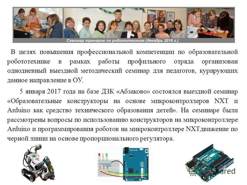 В целях повышения профессиональной компетенции по образовательной робототехнике в рамках работы профильного отряда организован однодневный выездной методический семинар для педагогов, курирующих данное направление в ОУ. 5 января 2017 года на базе ДЗК
