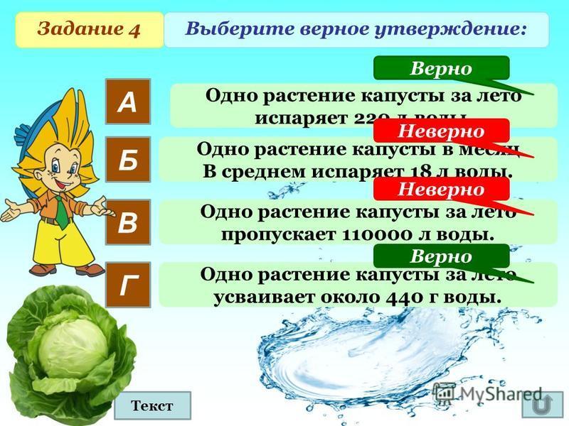 Задание 4 Выберите верное утверждение: А Б В Г Одно растение капусты за лето испаряет 220 л.воды. Одно растение капусты в месяц В среднем испаряет 18 л воды. Одно растение капусты за лето пропускает 110000 л воды. Одно растение капусты за лето усваив