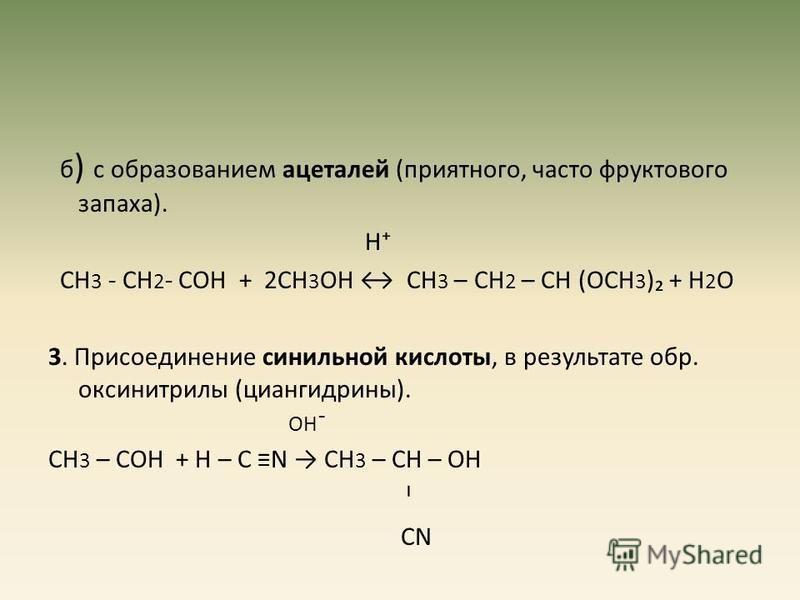 б ) с образованием ацеталей (приятного, часто фруктового запаха). Н СН 3 - СН 2 - СОН + 2СН 3 ОН СН 3 – СН 2 – СН (ОСН 3 ) + Н 2 О 3. Присоединение синильной кислоты, в результате обр. оксинитрилы (циангидрины). ОН¯ СН 3 – СОН + Н – С N СН 3 – СН – О