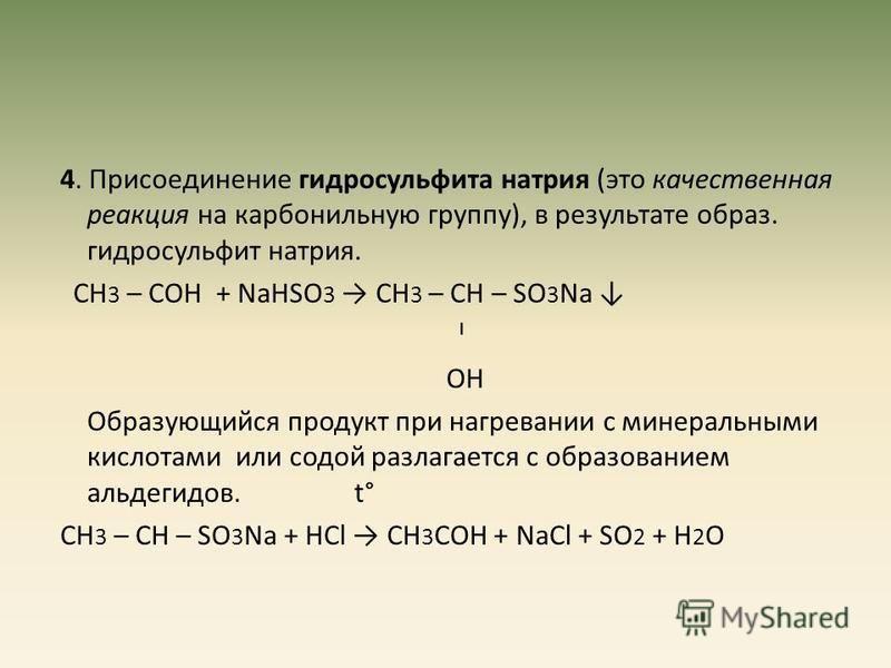 4. Присоединение гидросульфита натрия (это качественная реакция на карбонильную группу), в результате образ. гидросульфит натрия. СН 3 – СОН + NаНSО 3 СН 3 – СН – SО 3 Nа ˡ ОН Образующийся продукт при нагревании с минеральными кислотами или содой раз