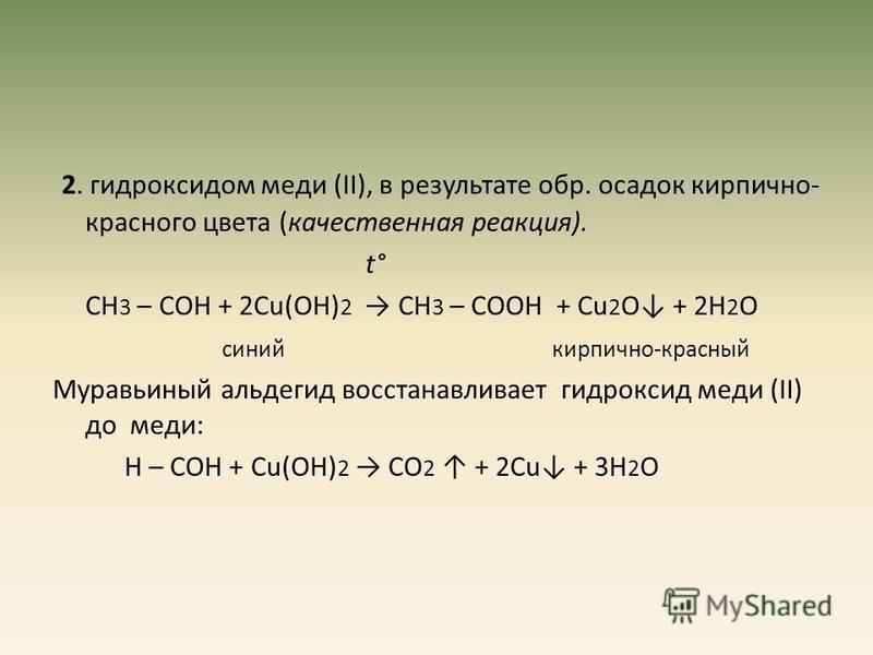 2. гидроксидом меди (II), в результате обр. осадок кирпично- красного цвета (качественная реакция). t° СН 3 – СОН + 2Сu(ОН) 2 СН 3 – СООН + Сu 2 О + 2Н 2 О синий кирпично-красный Муравьиный альдегид восстанавливает гидроксид меди (II) до меди: Н – СО