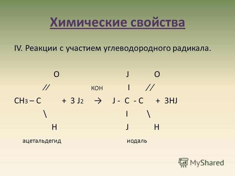 Химические свойства IV. Реакции с участием углеводородного радикала. О J О КОН Ι ̸̸ ̸ СН 3 – С + 3 J 2 J - С - C + 3НJ \ Ι \ Н J Н ацетальдегид иодаль