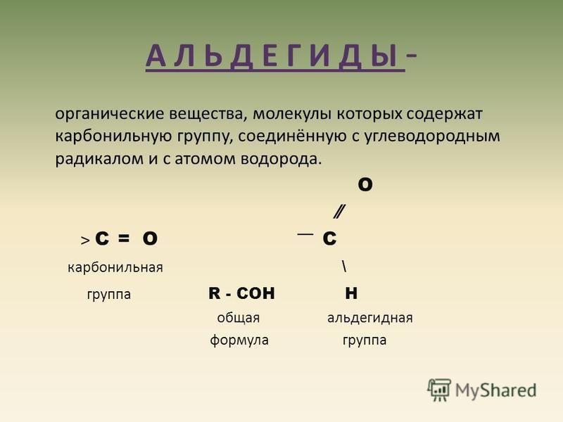 А Л Ь Д Е Г И Д Ы - органические вещества, молекулы которых содержат карбонильную группу, соединённую с углеводородным радикалом и с атомом водорода. О ˃ С = О ͞ С карбонильная \ группа R - CОН Н общая альдегидная формула группа