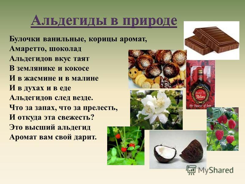 Булочки ванильные, корицы аромат, Амаретто, шоколад Альдегидов вкус таят В землянике и кокосе И в жасмине и в малине И в духах и в еде Альдегидов след везде. Что за запах, что за прелесть, И откуда эта свежесть? Это высший альдегид Аромат вам свой да