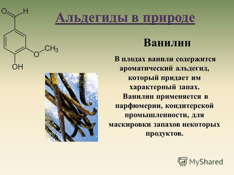 В плодах ванили содержится ароматический альдегид, который придает им характерный запах. Ванилин применяется в парфюмерии, кондитерской промышленности, для маскировки запахов некоторых продуктов. Ванилин