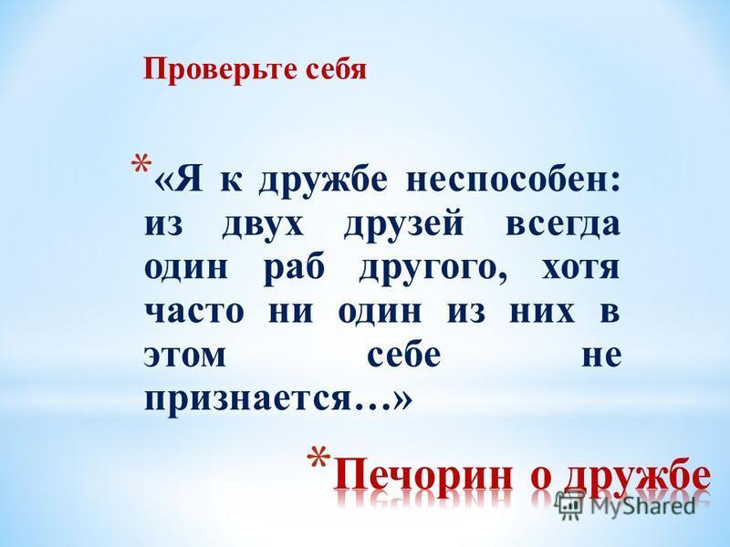 * «Я к дружбе неспособен: из двух друзей всегда один раб другого, хотя часто ни один из них в этом себе не признается…» Проверьте себя