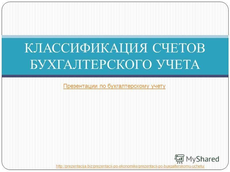КЛАССИФИКАЦИЯ СЧЕТОВ БУХГАЛТЕРСКОГО УЧЕТА Презентации по бухгалтерскому учету http://prezentacija.biz/prezentacii-po-ekonomike/prezentacii-po-buxgalterskomu-uchetu/