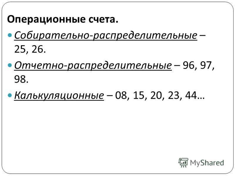 Операционные счета. Собирательно-распределительные – 25, 26. Отчетно-распределительные – 96, 97, 98. Калькуляционные – 08, 15, 20, 23, 44…