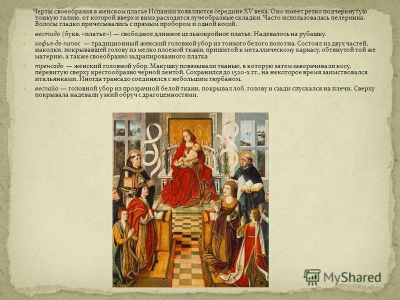 Черты своеобразия в женском платье Испании появляются середине XV века. Оно имеет резко подчеркнутую тонкую талию, от которой вверх и вниз расходятся лучеобразные складки. Часто использовалась пелеринка. Волосы гладко причесывались с прямым пробором