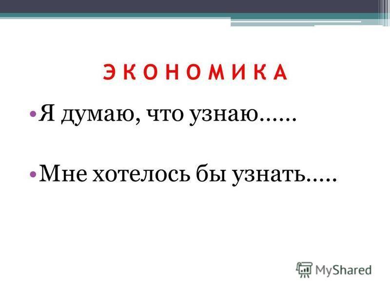 Э К О Н О М И К А Я думаю, что узнаю…… Мне хотелось бы узнать…..