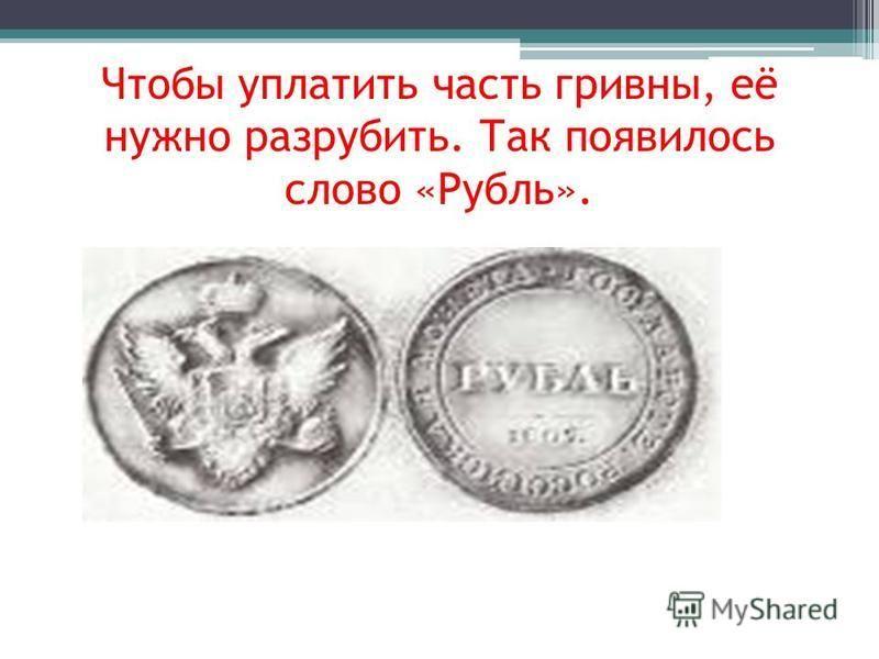 Чтобы уплатить часть гривны, её нужно разрубить. Так появилось слово «Рубль».
