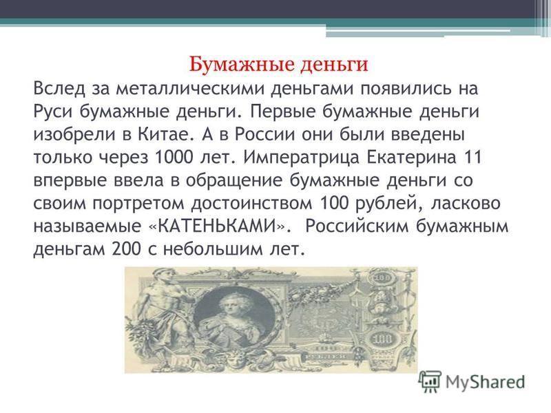 Вслед за металлическими деньгами появились на Руси бумажные деньги. Первые бумажные деньги изобрели в Китае. А в России они были введены только через 1000 лет. Императрица Екатерина 11 впервые ввела в обращение бумажные деньги со своим портретом дост
