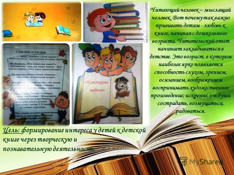 Читающий человек – мыслящий человек. Вот почему так важно прививать детям - любовь к книге, начиная с дошкольного возраста. Читательский опыт начинает закладываться в детстве. Это возраст, в котором наиболее ярко появляется способность слухом, зрение