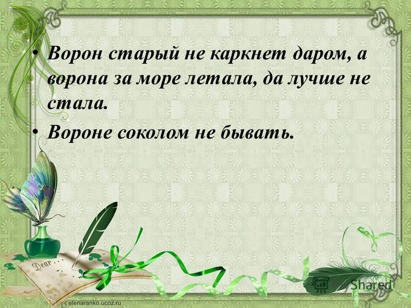 Ворон старый не каркнет даром, а ворона за море летала, да лучше не стала. Вороне соколом не бывать.