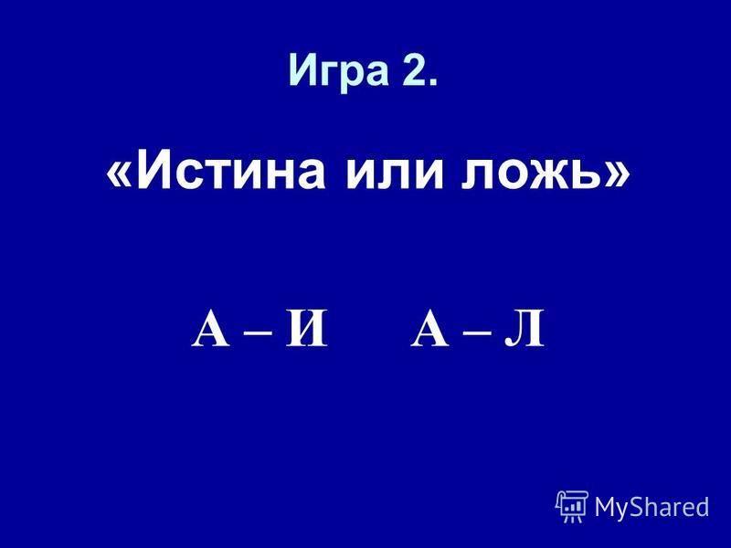 Игра 2. «Истина или ложь» А – И А – Л
