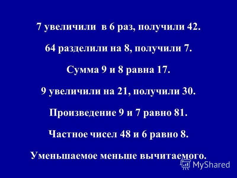 7 увеличили в 6 раз, получили 42. 64 разделили на 8, получили 7. Сумма 9 и 8 равна 17. 9 увеличили на 21, получили 30. Произведение 9 и 7 равно 81. Частное чисел 48 и 6 равно 8. Уменьшаемое меньше вычитаемого.