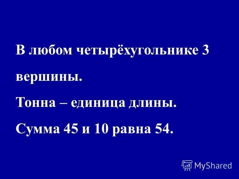 В любом четырёхугольнике 3 вершины. Тонна – единица длины. Сумма 45 и 10 равна 54.