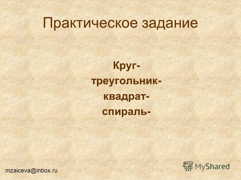 Практическое задание Круг- треугольник- квадрат- спираль- mzaiceva@inbox.ru
