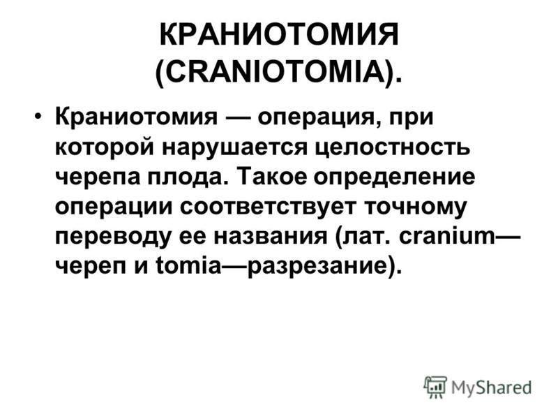 КРАНИОТОМИЯ (CRANIOTOMIA). Краниотомия операция, при которой нарушается целостность черепа плода. Такое определение операции соответствует точному переводу ее названия (лат. cranium череп и tomiaразрезание).
