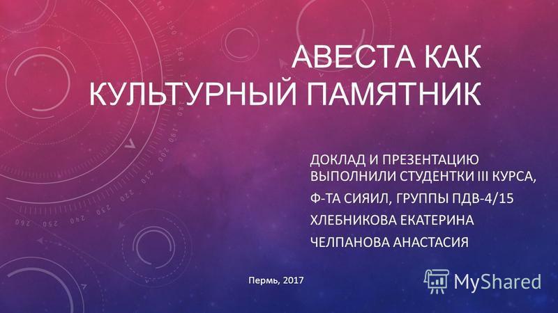 АВЕСТА КАК КУЛЬТУРНЫЙ ПАМЯТНИК ДОКЛАД И ПРЕЗЕНТАЦИЮ ВЫПОЛНИЛИ СТУДЕНТКИ III КУРСА, Ф-ТА СИЯИЛ, ГРУППЫ ПДВ-4/15 ХЛЕБНИКОВА ЕКАТЕРИНА ЧЕЛПАНОВА АНАСТАСИЯ Пермь, 2017