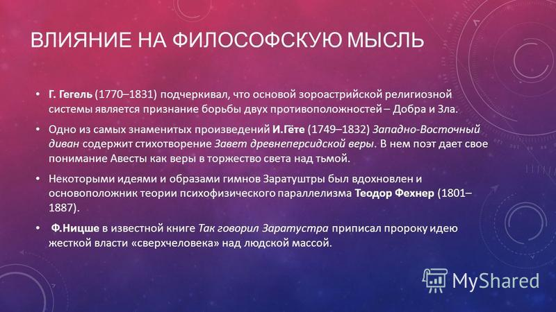 ВЛИЯНИЕ НА ФИЛОСОФСКУЮ МЫСЛЬ Г. Гегель (1770–1831) подчеркивал, что основой зороастрийской религиозной системы является признание борьбы двух противоположностей – Добра и Зла. Одно из самых знаменитых произведений И.Гёте (1749–1832) Западно-Восточный